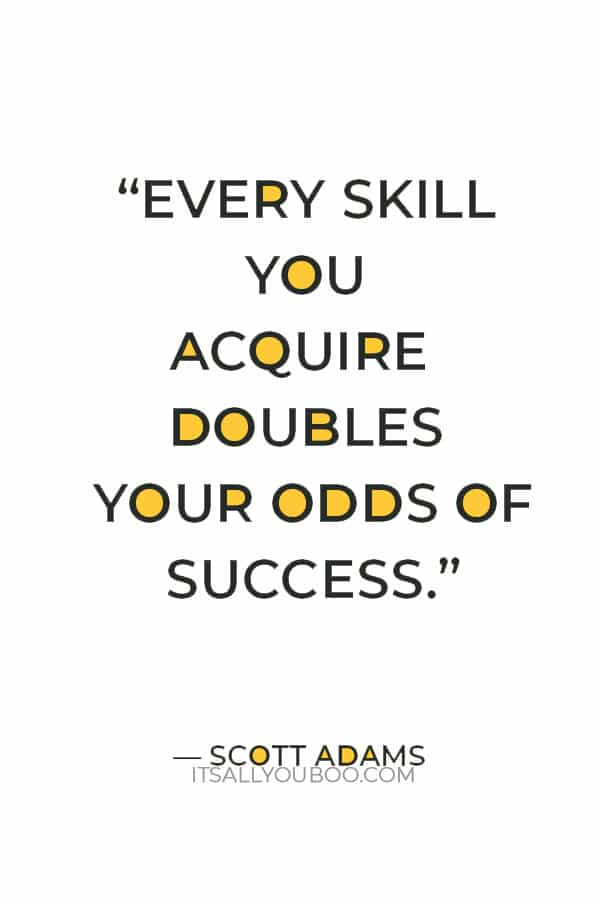 """""""Every skill you acquire doubles your odds of success."""" ― Scott Adams"""