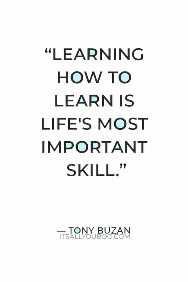 """""""Learning how to learn is life's most important skill."""" ― Tony Buzan"""