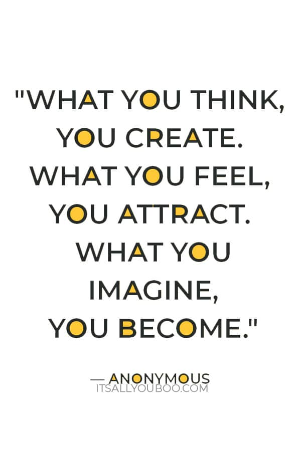 """""""What you think, you create. What you feel, you attract. What you imagine, you become."""" – Anonymous"""