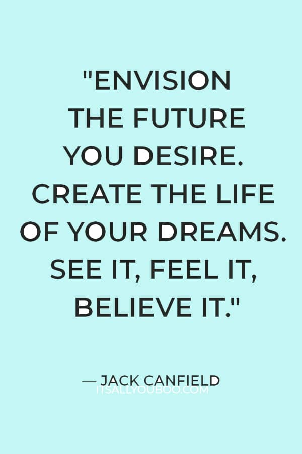 """""""Envision the future you desire. Create the life of your dreams. See it, feel it, believe it."""" – Jack Canfield"""