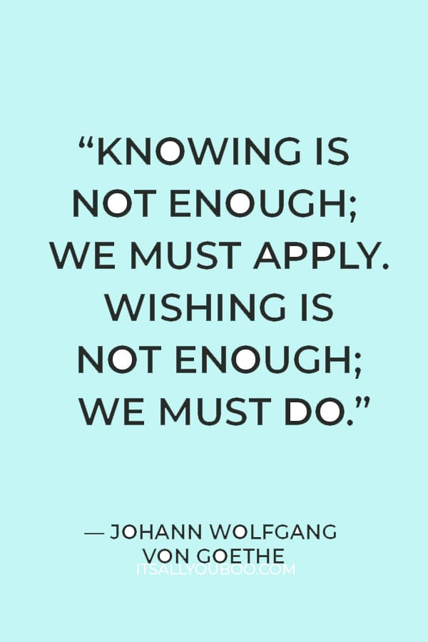 """""""Knowing is not enough; we must apply. Wishing is not enough; we must do."""" – Johann Wolfgang Von Goethe"""