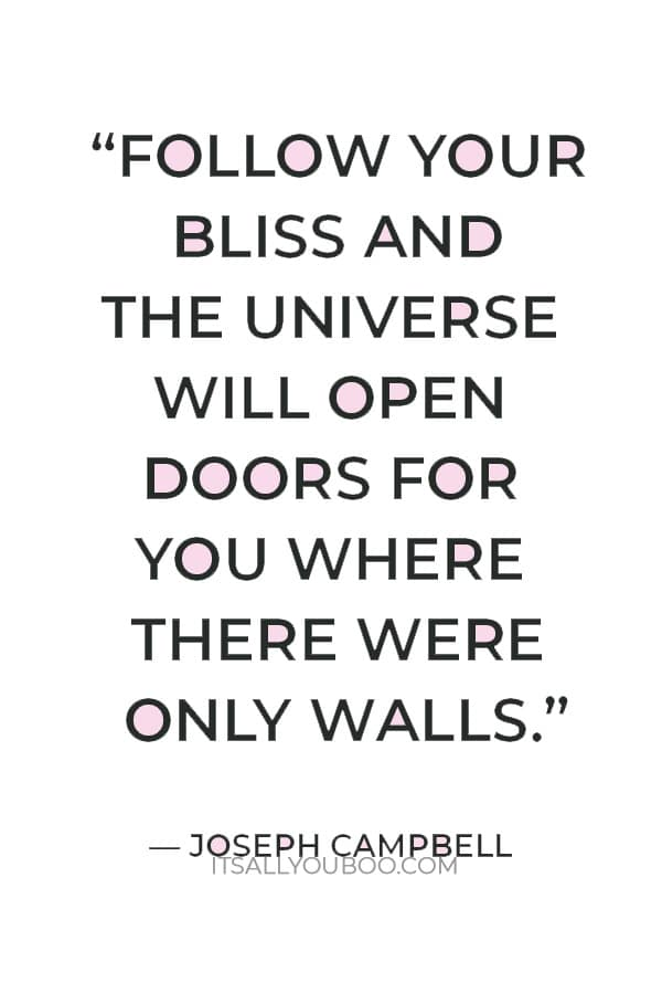 """""""Follow your bliss and the universe will open doors for you where there were only walls."""" – Joseph Campbell"""