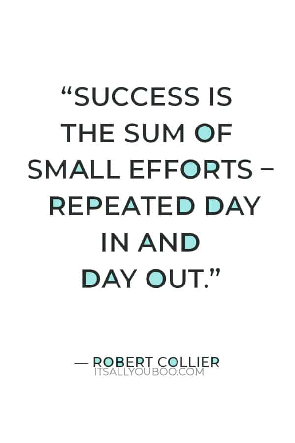 """""""Success is the sum of small efforts – repeated day in and day out."""" – Robert Collier"""