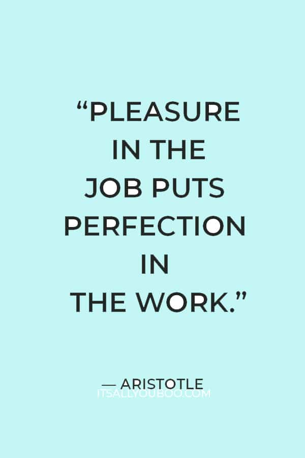 """""""Pleasure in the job puts perfection in the work."""" — Aristotle"""