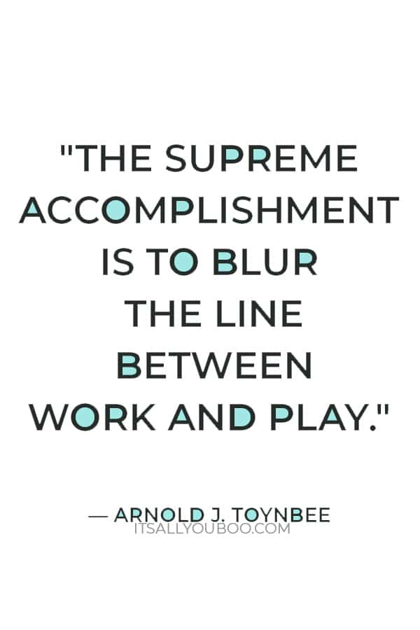 """""""The supreme accomplishment is to blur the line between work and play."""" — Arnold J. Toynbee"""