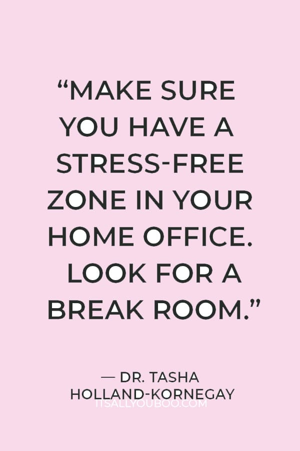"""""""Make sure you have a stress-free zone in your home office. Look for a break room."""" — Dr. Tasha Holland-kornegay"""
