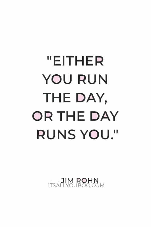 """""""Either you run the day, or the day runs you."""" — Jim Rohn"""