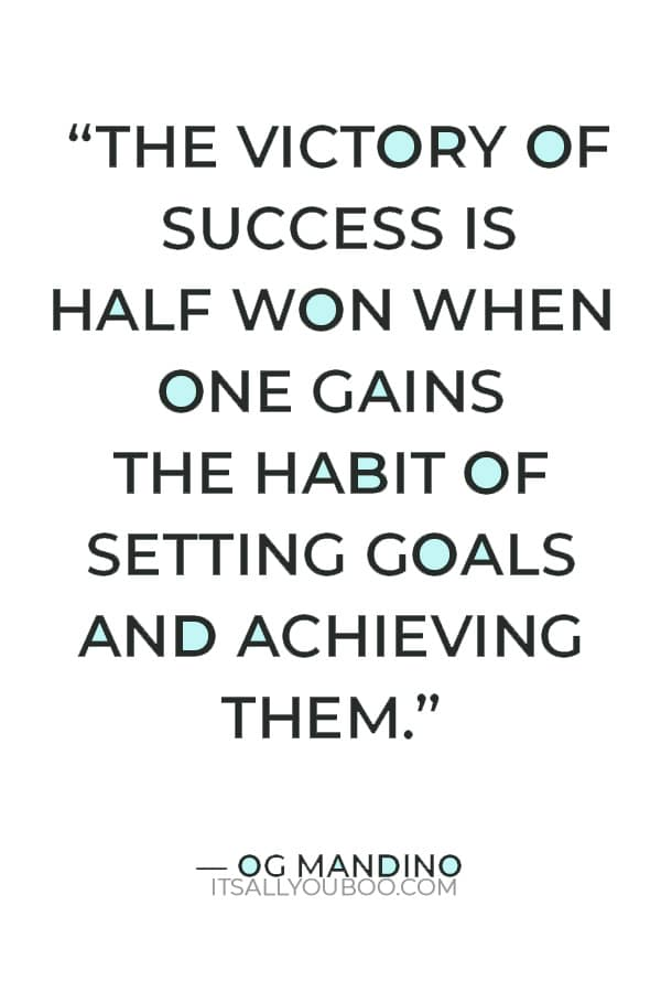 """""""The victory of success is half won when one gains the habit of setting goals and achieving them."""" — Og Mandino"""