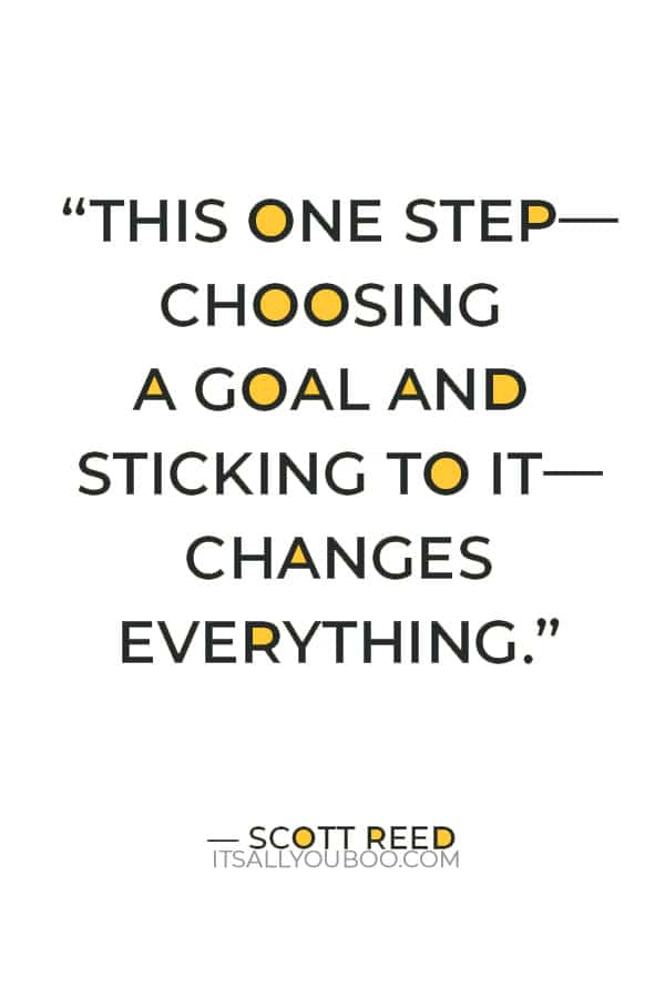 """""""This one step—choosing a goal and sticking to it—changes everything."""" — Scott Reed"""
