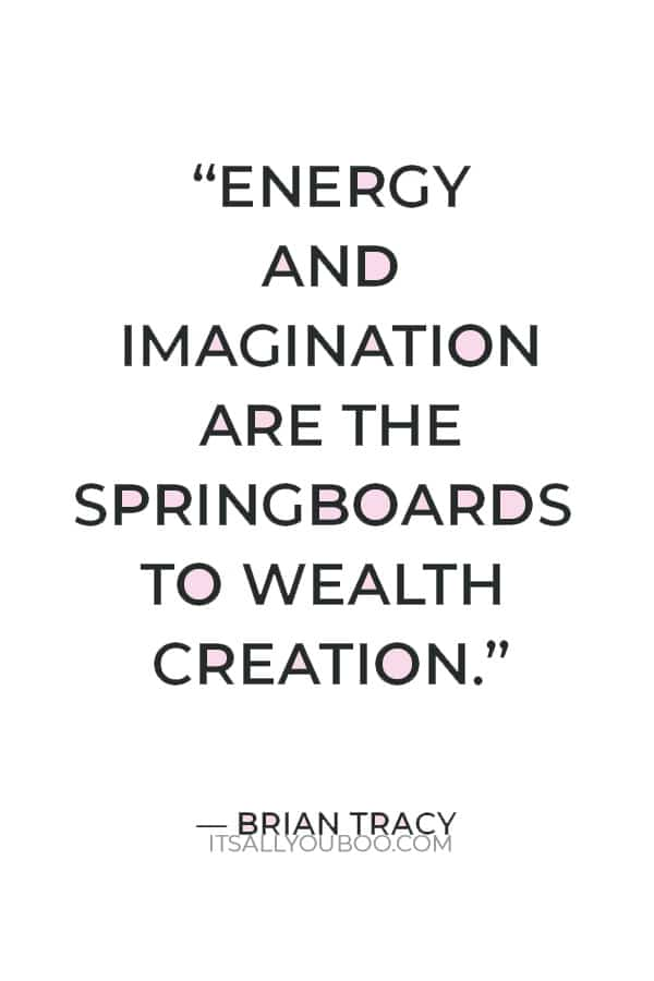 """""""Energy and imagination are the springboards to wealth creation."""" – Brian Tracy"""