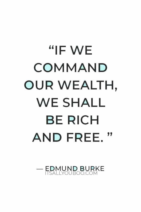 """""""If we command our wealth, we shall be rich and free. If our wealth commands us, we are poor indeed."""" – Edmund Burke"""
