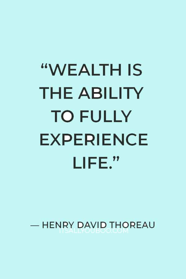 """""""Wealth is the ability to fully experience life."""" – Henry David Thoreau"""