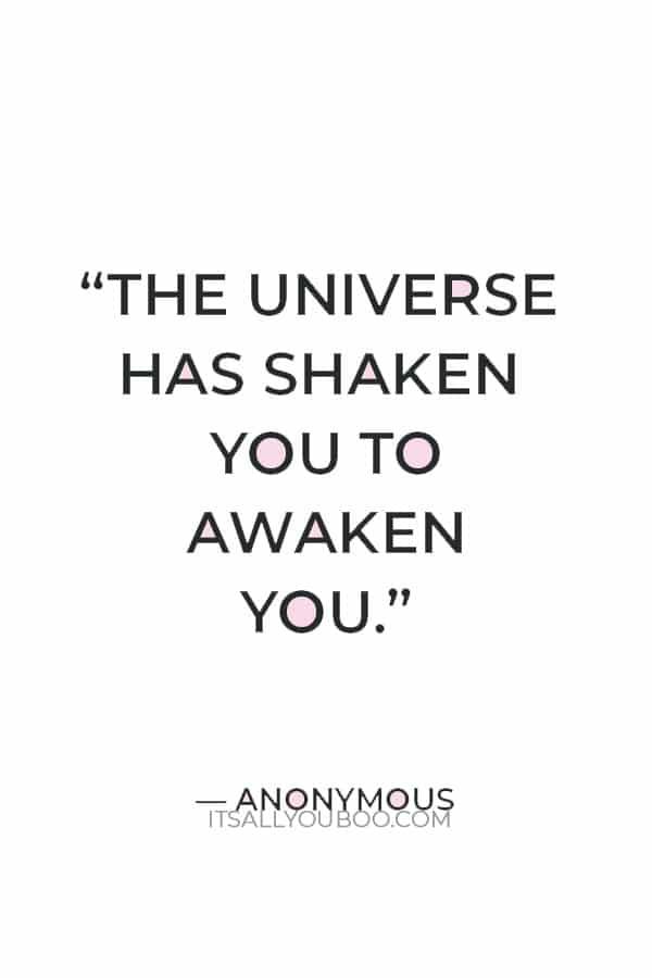 """The universe has shaken you to awaken you."" – Anonymous"