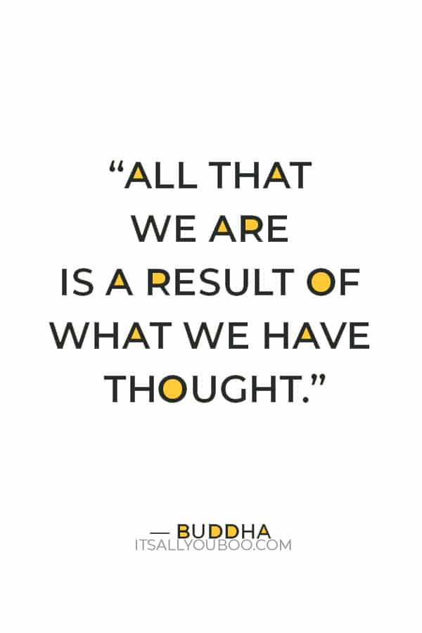 """""""All that we are is a result of what we have thought.""""– Buddha"""