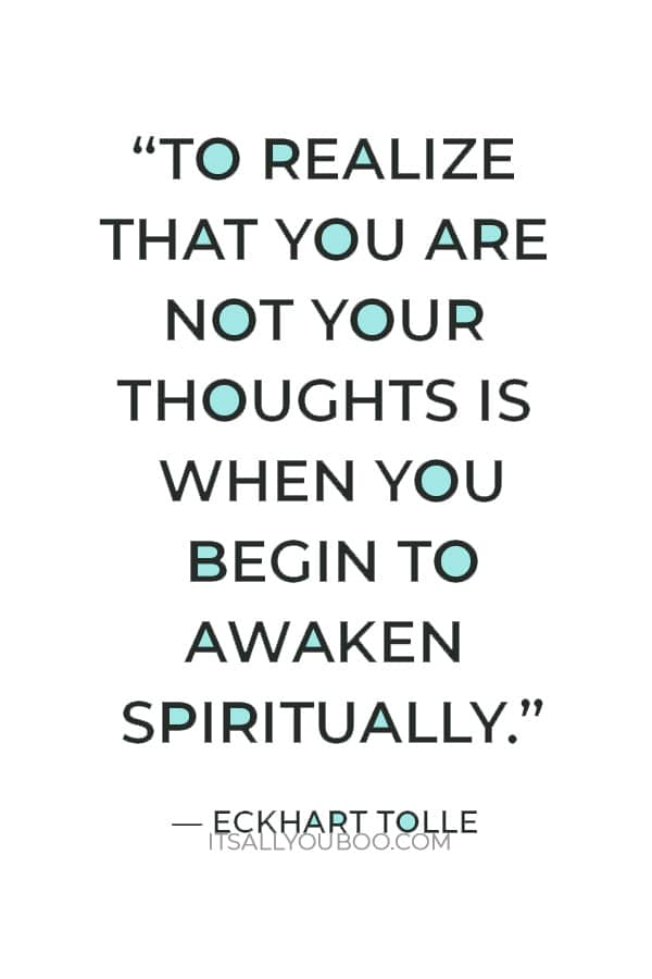 """""""To realize that you are not your thoughts is when you begin to awaken spiritually."""" – Eckhart Tolle"""