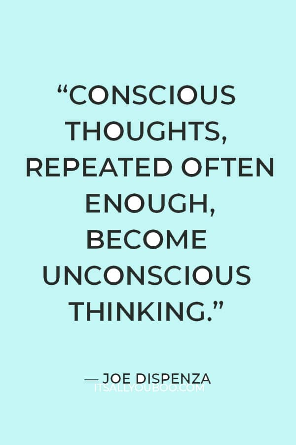 """""""Conscious thoughts, repeated often enough, become unconscious thinking."""" – Joe Dispenza"""