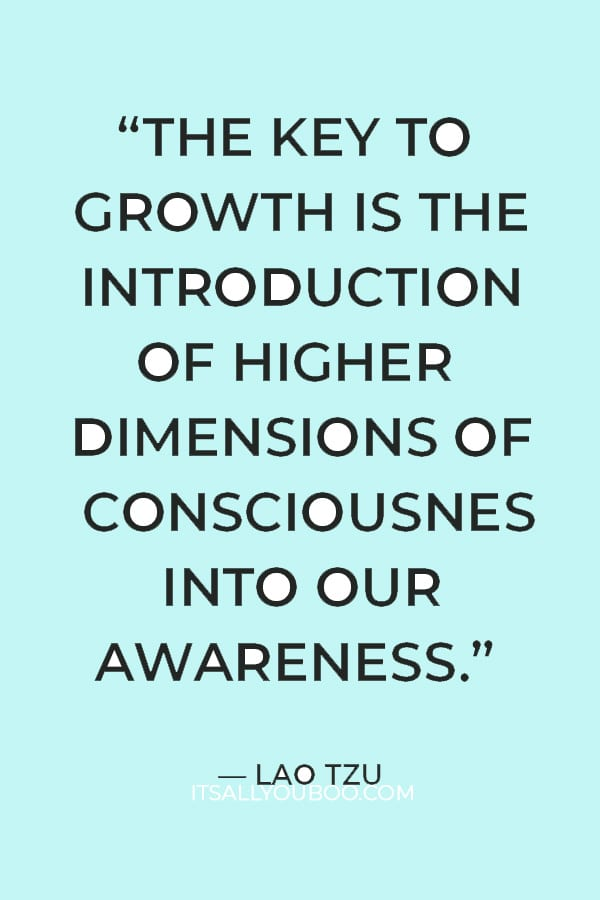 """""""The key to growth is the introduction of higher dimensions of consciousness into our awareness."""" – Lao Tzu"""