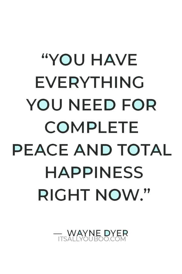 """""""You have everything you need for complete peace and total happiness right now."""" – Wayne Dyer"""