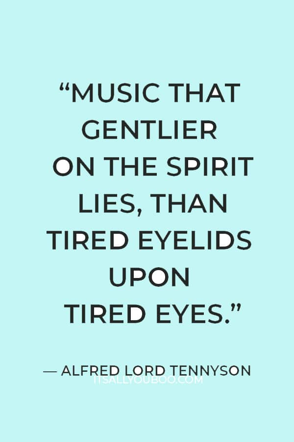"""""""Music that gentlier on the spirit lies, Than tired eyelids upon tired eyes."""" ― Alfred Lord Tennyson"""