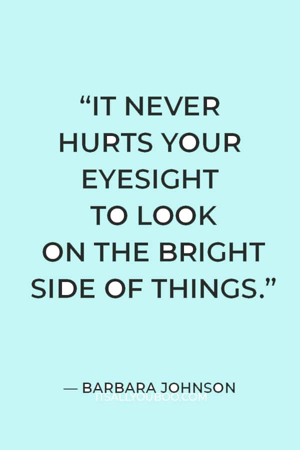 """""""It never hurts your eyesight to look on the bright side of things."""" ― Barbara Johnson"""