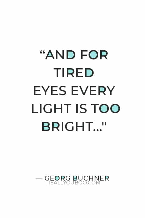 """""""And for tired eyes every light is too bright"""" ― Georg Buchner"""
