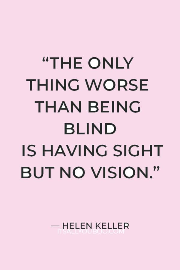 """""""The only thing worse than being blind is having sight but no vision."""" ― Helen Keller"""