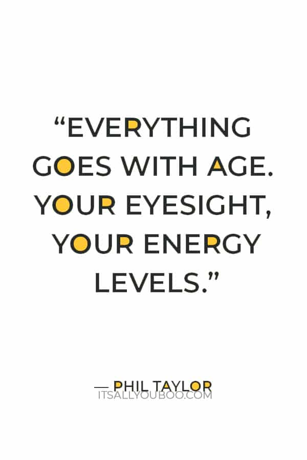 """""""Everything goes with age. Your eyesight, your energy levels."""" ― Phil Taylor"""