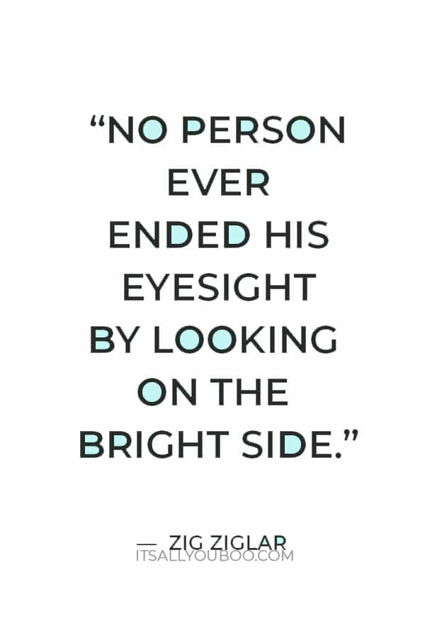 """""""No person ever ended his eyesight by looking on the bright side."""" ― Zig Ziglar"""
