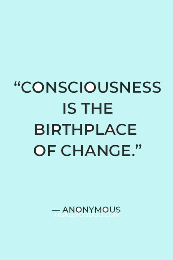 """""""Consciousness is the birthplace of change."""" – Anonymous"""