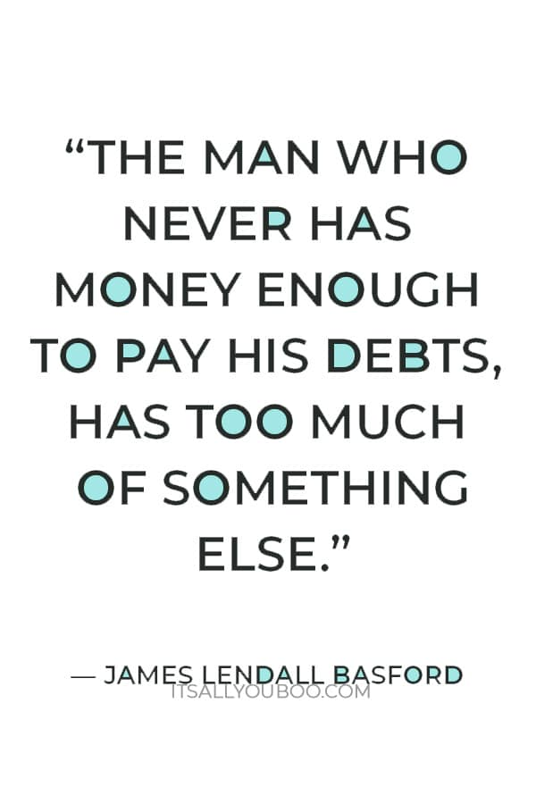 """""""The man who never has money enough to pay his debts, has too much of something else."""" – James Lendall Basford"""