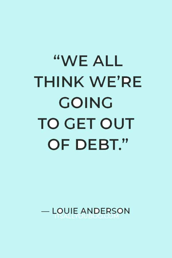 """""""We all think we're going to get out of debt."""" – Louie Anderson"""