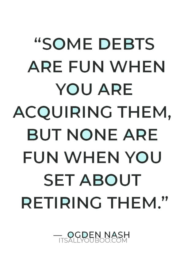 """""""Some debts are fun when you are acquiring them, but none are fun when you set about retiring them."""" – Ogden Nash"""