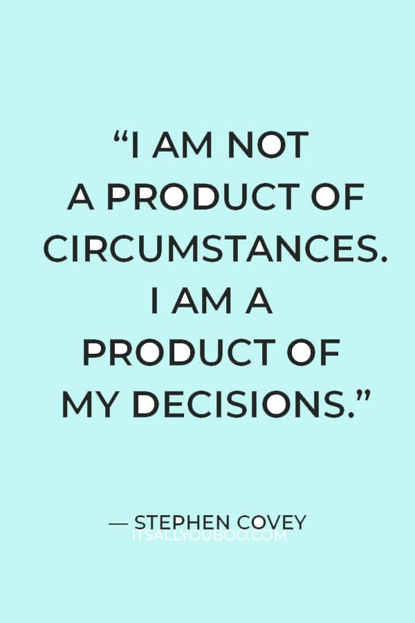 """""""I am not a product of circumstances. I am a product of my decisions."""" – Stephen Covey"""